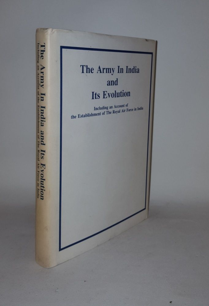 THE ARMY IN INDIA AND ITS EVOLUTION Including an Account of the Establishment of the Royal Air Force In India. Anon.