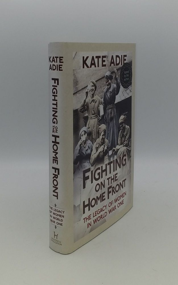 FIGHTING ON THE HOME FRONT The Legacy of Women in World War One. ADIE Kate.