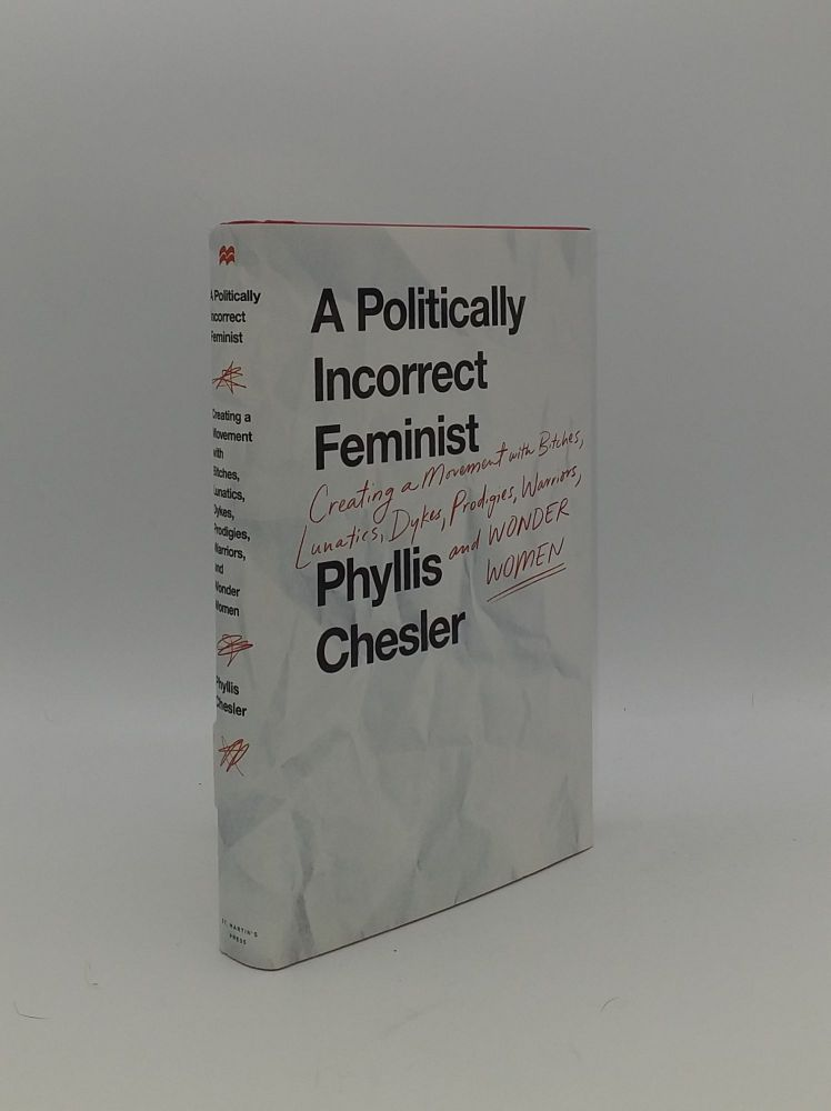 A POLITICALLY INCORRECT FEMINIST Creating a Movement with Bitches Lunatics Dykes Prodigies, Warriors, and Wonder Women. CHESLER Phyllis.