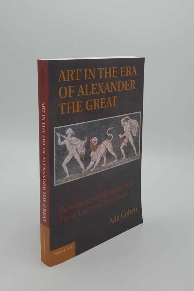 ART IN THE ERA OF ALEXANDER THE GREAT Paradigms of Manhood and their Cultural Traditions. COHEN Ada.