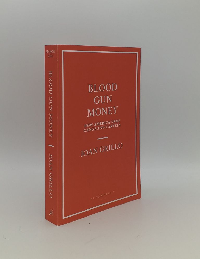 BLOOD GUN MONEY How America Arms Gangs and Cartels. GRILLO Ioan.