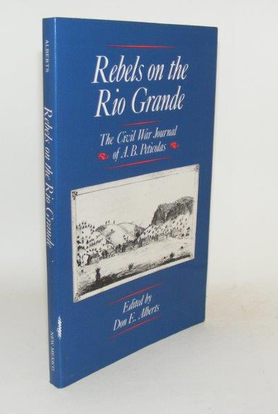 REBELS ON THE RIO GRANDE The Civil War Journals of A.B. Peticolas. ALBERTS Don E.