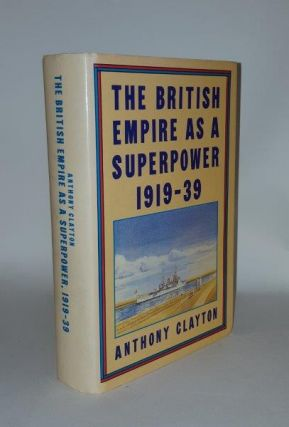 THE BRITISH EMPIRE AS A SUPERPOWER 1919-39. CLAYTON Anthony.