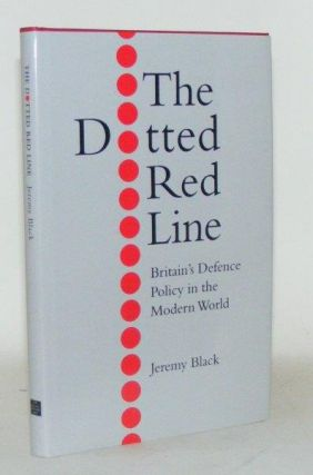THE DOTTED RED LINE Britain's Defence Policy in the Modern World. BLACK Jeremy