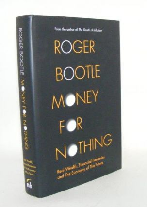 MONEY FOR NOTHING Real Wealth Financial Fantasies and the Economy of the Future. BOOTLE Roger
