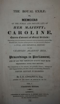 THE ROYAL EXILE Or Memoirs of the Public and Private Life of Queen Caroline Queen Consort of Great Britain in Two Volumes [&] Report of the Trial of Caroline [bound with] The Last Days of Caroline [&] Voyages and Travels of Caroline...