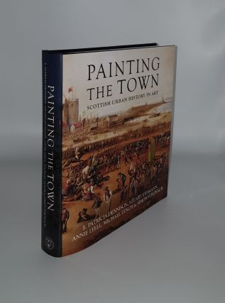 PAINTING THE TOWN Scottish Urban History in Art. EYDMANN Stuart DENNISON E. Patricia, STRONACH...