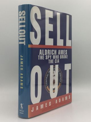 SELLOUT Aldrich Ames The Spy Who Broke the CIA. ADAMS James