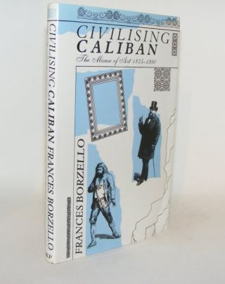 CIVILISING CALIBAN The Misuse of Art 1875 - 1980. BORZELLO Frances.