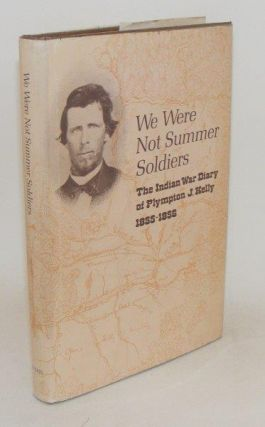 WE WERE NOT SUMMER SOLDIERS Indian War Diary of Plympton J. Kelly 1855-1856. BISCHOFF W. N